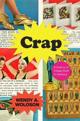 Crap - A History of Cheap Stuff in America by Wendy A. Woloson
