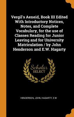 Vergil's Aeneid, Book III Edited with Introductory Notices, Notes, and Complete Vocabulary, for the Use of Classes Reading for Junior Leaving and for University Matriculation / By John Henderson and E.W. Hagarty by John Henderson