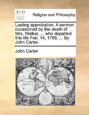 Lasting Approbation. a Sermon Occasioned by the Death of Mrs. Walker, ... Who Departed This Life Feb. 14, 1796, ... by John Carter. by Dr. John Carter