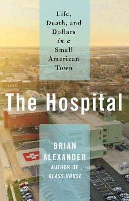 The Hospital: Life, Death, and Dollars in a Small American Town by Brian Alexander