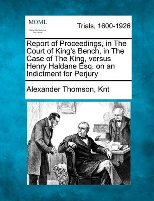 Report of Proceedings, in the Court of King's Bench, in the Case of the King, Versus Henry Haldane Esq. on an Indictment for Perjury by Alexander Thomson Knt