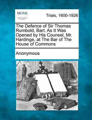 The Defence of Sir Thomas Rumbold, Bart. as It Was Opened by His Counsel, Mr. Hardinge, at the Bar of the House of Commons by Anonymous