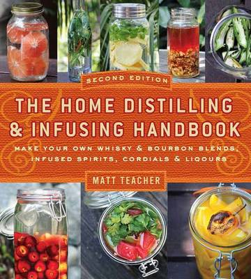 Home Distilling and Infusing Handbook, Second Edition: Make Your Own Whiskey & Bourbon Blends, Infused Spirits, Cordials & Liqueurs by Matthew Teacher