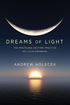 Dreams of Light: The Profound Daytime Practice of Lucid Dreaming by Andrew Holecek