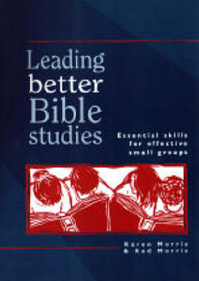 Leading Better Bible Studies: Essential Skills for Effective Small Groups by Karen Morris