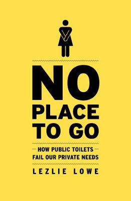 No Place to Go: How Public Toilets Fail Our Private Needs book