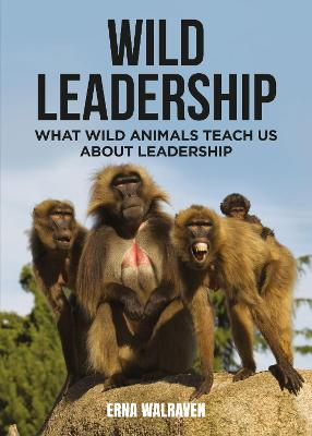 Wild Leadership: What wild animals teach us about leadership by Erna Walraven
