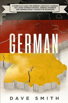 German: A Complete Guide for German Language Learning Including German Phrases, German Grammar and German Short Stories for Beginners by Dave Smith
