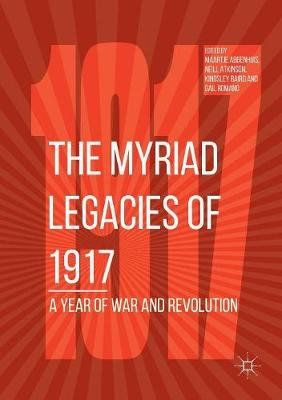 The Myriad Legacies of 1917: A Year of War and Revolution by Maartje Abbenhuis