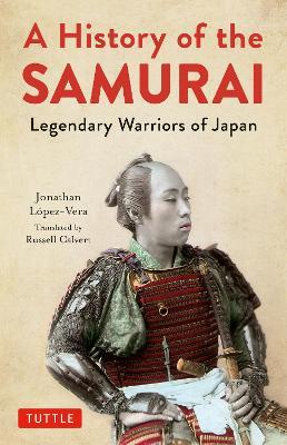 A History of the Samurai: Legendary Warriors of Japan by Jonathan Lopez-Vera