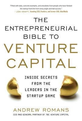 THE ENTREPRENEURIAL BIBLE TO VENTURE CAPITAL: Inside Secrets from the Leaders in the Startup Game by Andrew Romans
