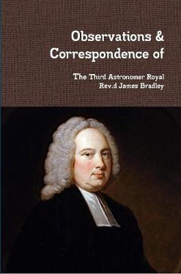 Observations & Correspondence of Rev.d James Bradley by Rev.d James Bradley