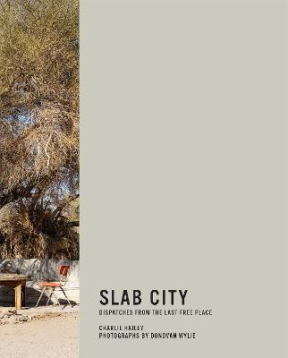Slab City: Dispatches from the Last Free Place by Charlie Hailey