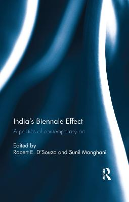 India's Biennale Effect: A politics of contemporary art by Robert E. D'Souza