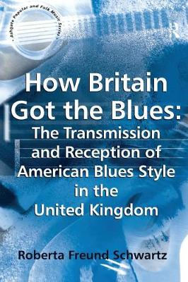 How Britain Got the Blues: The Transmission and Reception of American Blues Style in the United Kingdom by Roberta Freund Schwartz