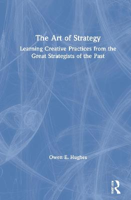 The Art of Strategy: Learning Creative Practices from the Great Strategists of the Past by Owen E. Hughes