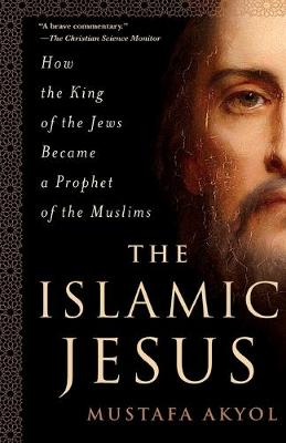 The Islamic Jesus: How the King of the Jews Became a Prophet of the Muslims by Mustafa Akyol