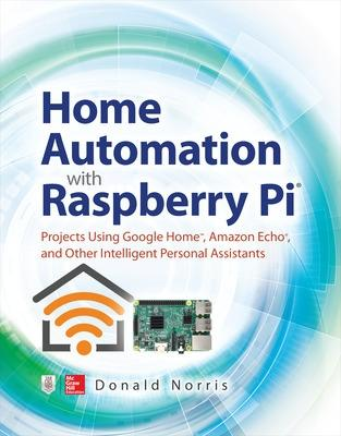 Home Automation with Raspberry Pi: Projects Using Google Home, Amazon Echo, and Other Intelligent Personal Assistants by Donald Norris