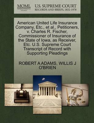 American United Life Insurance Company, Etc., et al., Petitioners, V. Charles R. Fischer, Commissioner of Insurance of the State of Iowa, as Receiver, Etc. U.S. Supreme Court Transcript of Record with Supporting Pleadings by Robert A. Adams