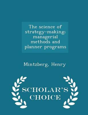 The Science of Strategy-Making; Managerial Methods and Planner Programs - Scholar's Choice Edition by Henry Mintzberg