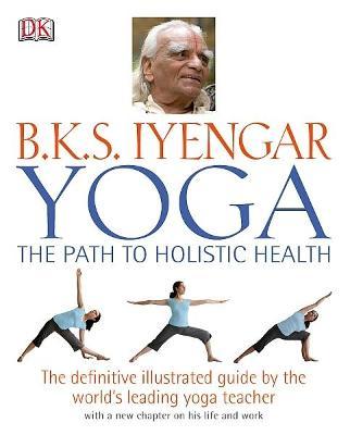Yoga: the Path to Holistic Health by B.K.S. Iyengar