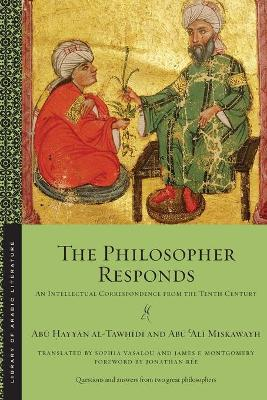 The Philosopher Responds: An Intellectual Correspondence from the Tenth Century by Abu Hayyan al-Tawhidi
