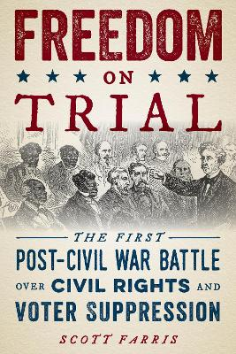 Freedom on Trial: The First Post-Civil War Battle Over Civil Rights and Voter Suppression by Scott Farris