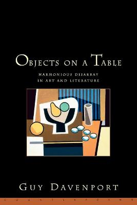 Objects On A Table: Harmonious Disarray in Art and Literature by Guy Davenport