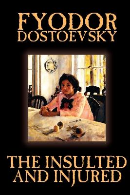 The Insulted and Injured by Fyodor Mikhailovich Dostoevsky, Fiction, Literary by Fyodor Mikhailovich Dostoevsky