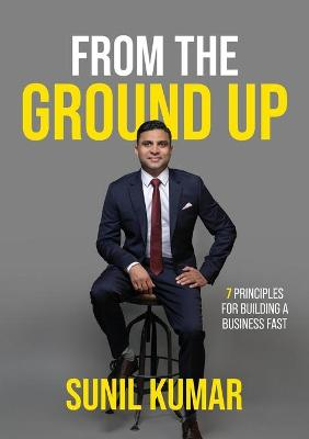 From The Ground Up: 7 Principles for Building a Business Fast by Sunil Kumar