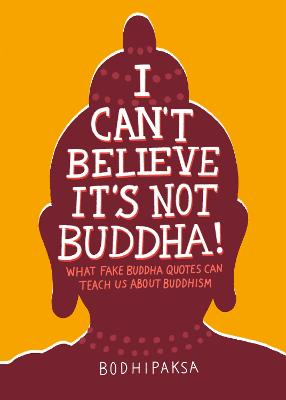 I Can't Believe It's Not Buddha!: What Fake Buddha Quotes Can Teach Us About Buddhism book