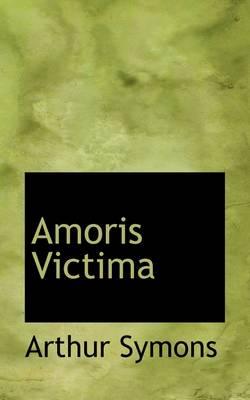 Amoris Victima by Arthur Symons