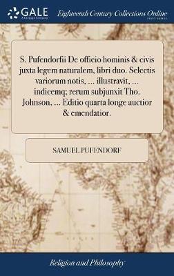S. Pufendorfii de Officio Hominis & Civis Juxta Legem Naturalem, Libri Duo. Selectis Variorum Notis, ... Illustravit, ... Indicemq; Rerum Subjunxit Tho. Johnson, ... Editio Quarta Longe Auctior & Emendatior. by Samuel Pufendorf