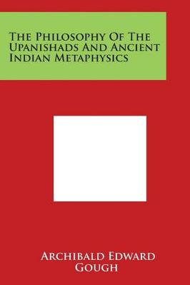The Philosophy of the Upanishads and Ancient Indian Metaphysics by Archibald Edward Gough