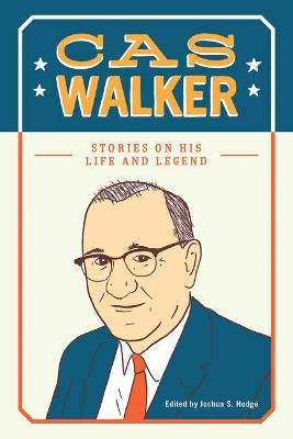 Cas Walker: Stories of His Life and Legend by Joshua S. Hodge