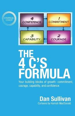 The 4 C's Formula: Your building blocks of growth: commitment, courage, capability, and confidence. by Dan Sullivan