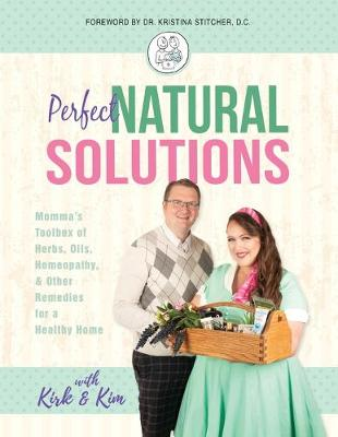 Perfect Natural Solutions: Momma's Toolbox of Herbs, Oils, Homeopathy, & Other Remedies for a Healthy Home by With Kirk and Kim Miller