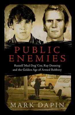 Public Enemies: Russell 'Mad Dog' Cox, Ray Denning and the Golden Age of Armed Robbery by Mark Dapin