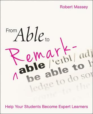 From Able to Remarkable: Help your students become expert learners by Robert Massey