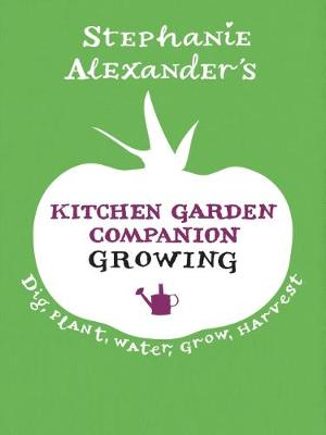 Kitchen Garden Companion: Growing by Stephanie Alexander