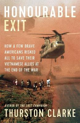 Honourable Exit: How a few brave Americans risked all to save their Vietnamese allies at the end of the war book