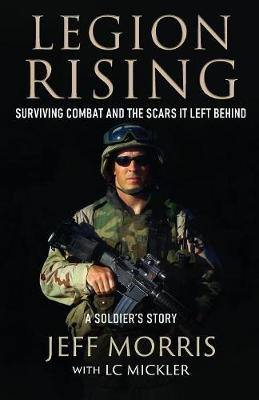 Legion Rising: Surviving Combat And The Scars It Left Behind by Jeff Morris