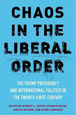 Chaos in the Liberal Order: The Trump Presidency and International Politics in the Twenty-First Century by Robert Jervis