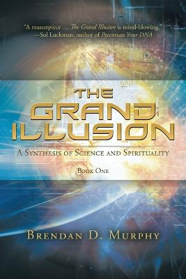The Grand Illusion: A Synthesis of Science and Spirituality - Book One by Brendan Murphy