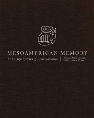 Mesoamerican Memory: Enduring Systems of Remembrance by Stephanie Wood