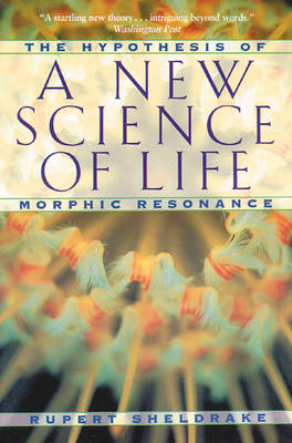 New Science of Life: The Hypothesis of Morphic Resonance by Rupert Sheldrake