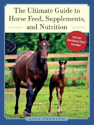 The Ultimate Guide to Horse Feed, Supplements, and Nutrition by Lisa Preston