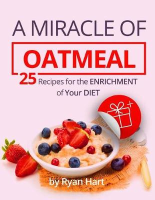 A Miracle of Oatmeal. 25 Recipes for the Enrichment of Your Diet.Full Color by Ryan Hart