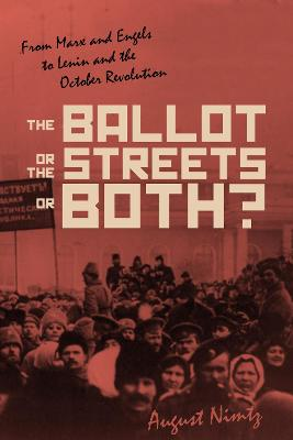 The Ballot, the Streets-or Both: From Marx and Engels to Lenin and the October Revolution by August H. Nimtz, Jr.
