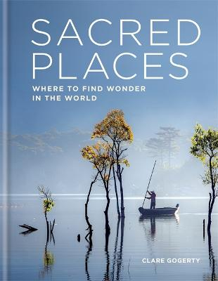 Sacred Places: Where to find wonder in the world by Clare Gogerty